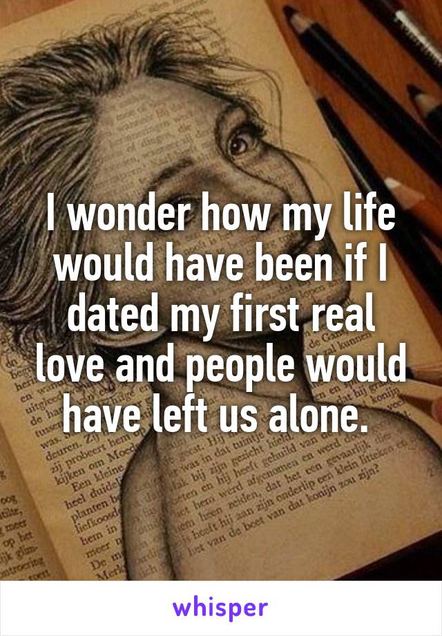 I wonder how my life would have been if I dated my first real love and people would have left us alone.