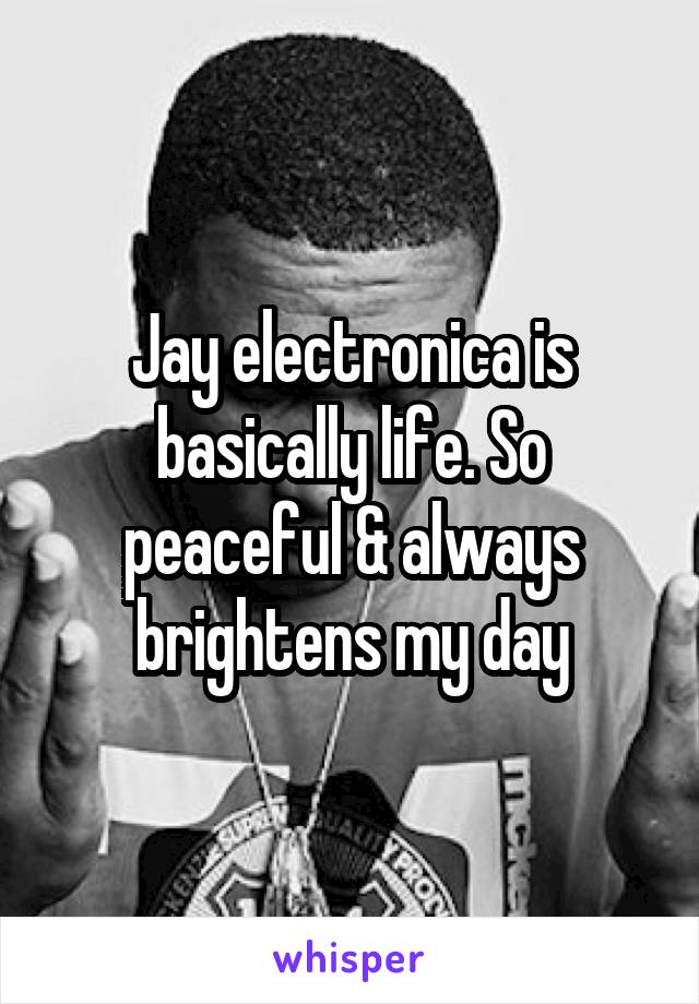 Jay electronica is basically life. So peaceful & always brightens my day