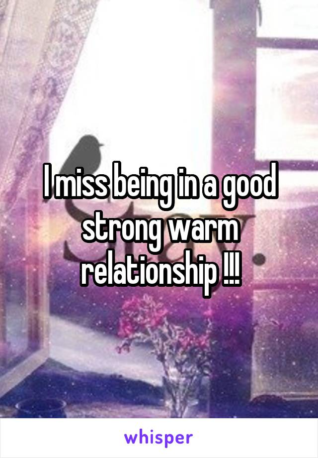 I miss being in a good strong warm relationship !!!