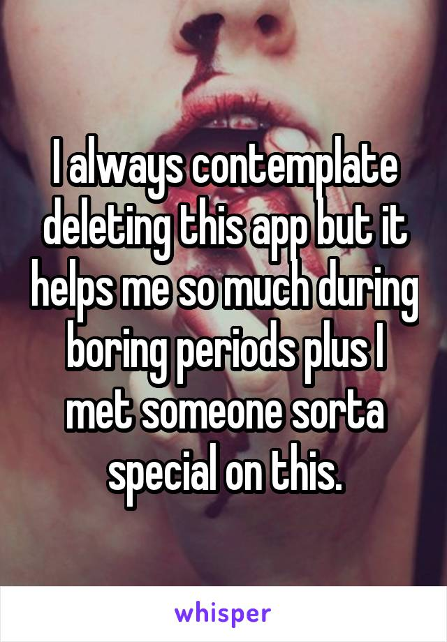 I always contemplate deleting this app but it helps me so much during boring periods plus I met someone sorta special on this.