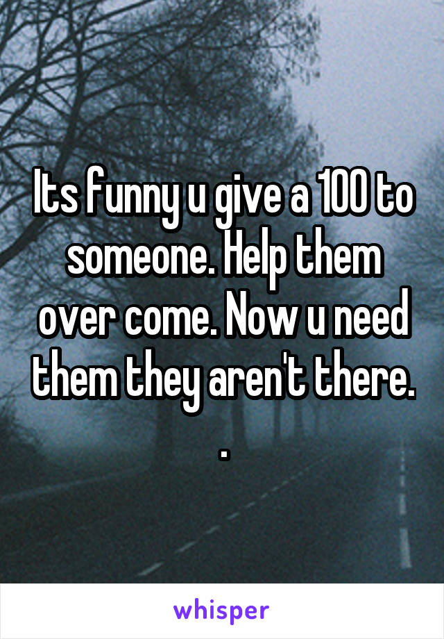Its funny u give a 100 to someone. Help them over come. Now u need them they aren't there. .