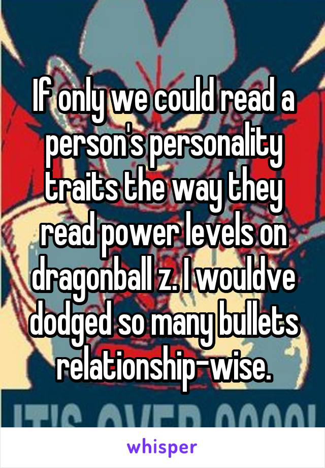 If only we could read a person's personality traits the way they read power levels on dragonball z. I wouldve dodged so many bullets relationship-wise.