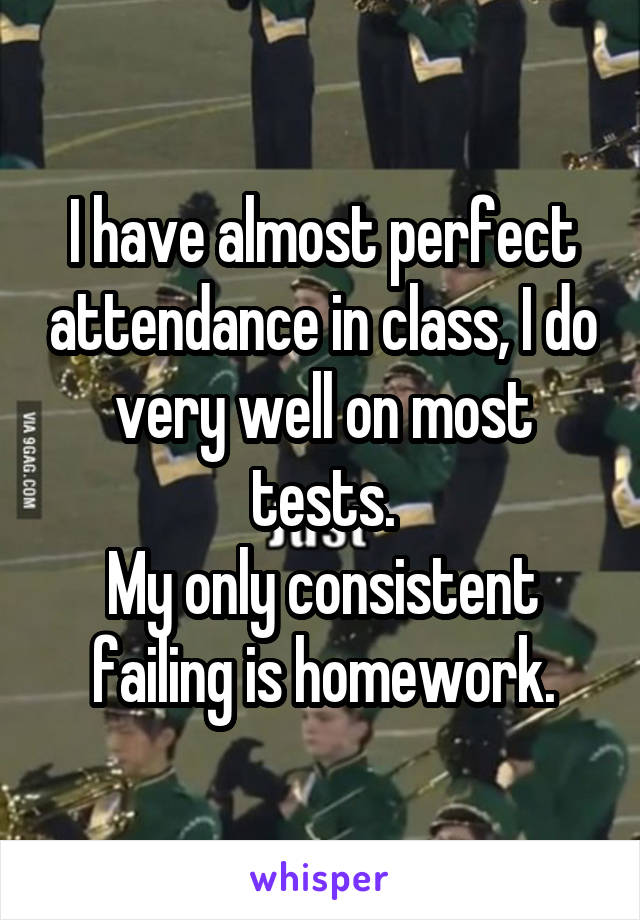 I have almost perfect attendance in class, I do very well on most tests. My only consistent failing is homework.