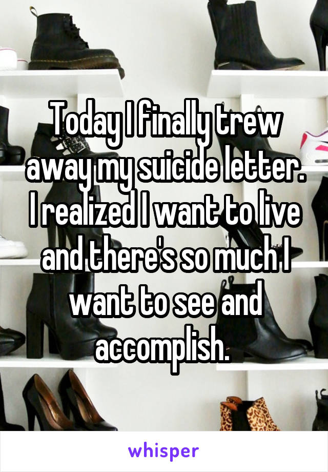 Today I finally trew away my suicide letter. I realized I want to live and there's so much I want to see and accomplish.