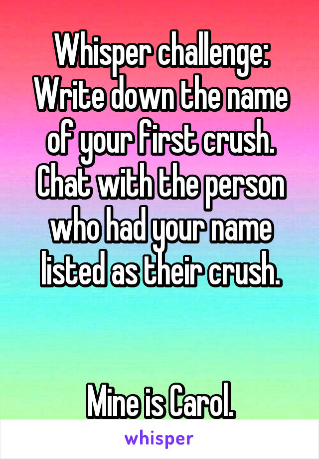 Whisper challenge: Write down the name of your first crush. Chat with the person who had your name listed as their crush.   Mine is Carol.