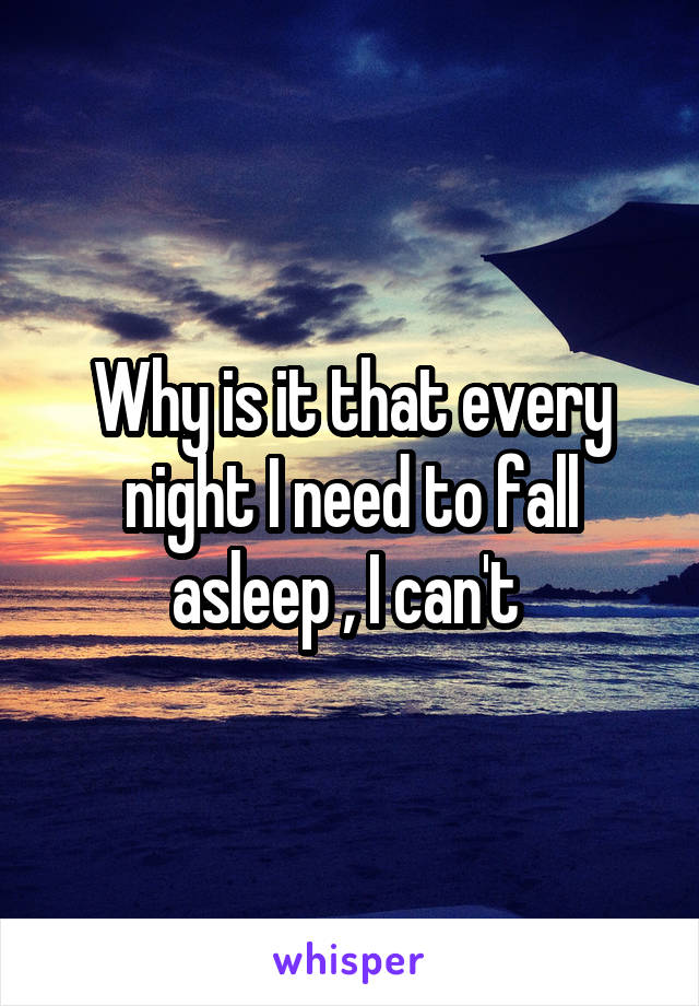 Why is it that every night I need to fall asleep , I can't