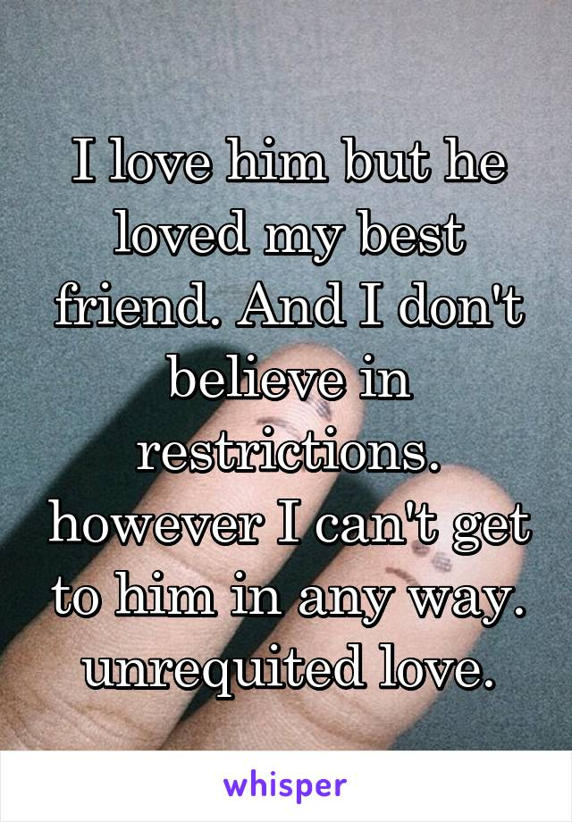 I love him but he loved my best friend. And I don't believe in restrictions. however I can't get to him in any way. unrequited love.