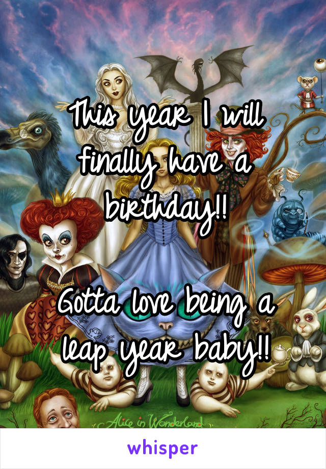 This year I will finally have a birthday!!  Gotta love being a leap year baby!!