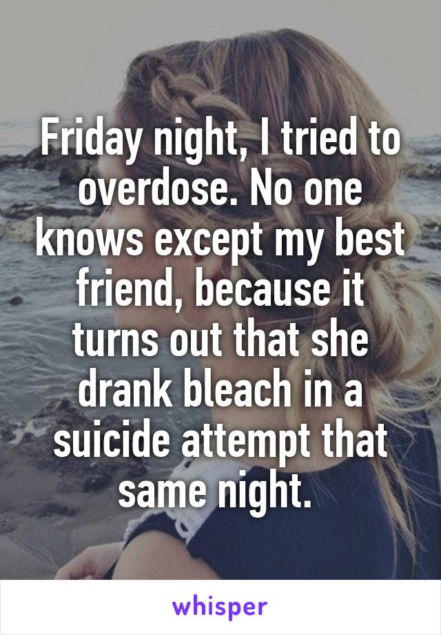 Friday night, I tried to overdose. No one knows except my best friend, because it turns out that she drank bleach in a suicide attempt that same night.
