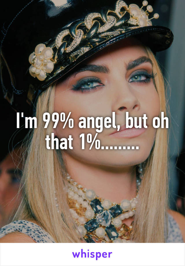 I'm 99% angel, but oh that 1%.........