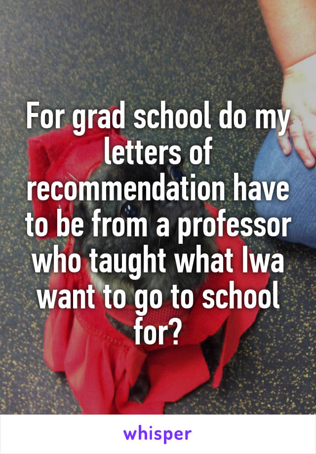 For grad school do my letters of recommendation have to be from a professor who taught what Iwa want to go to school for?