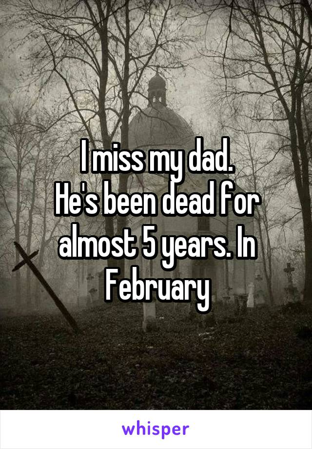 I miss my dad. He's been dead for almost 5 years. In February