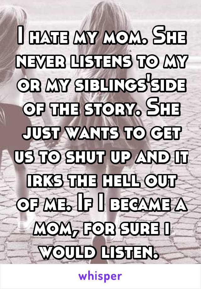 I hate my mom. She never listens to my or my siblings'side of the story. She just wants to get us to shut up and it irks the hell out of me. If I became a mom, for sure i would listen.