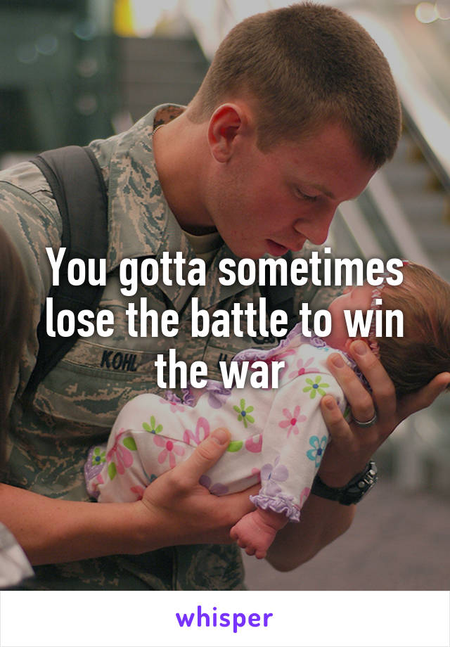 You gotta sometimes lose the battle to win the war