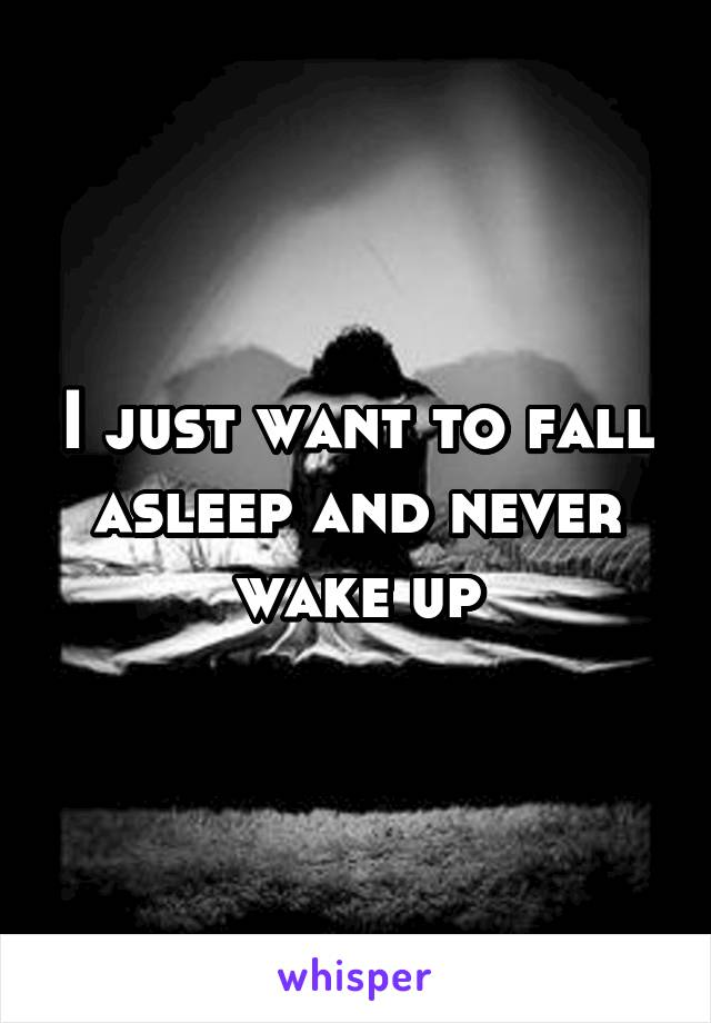I just want to fall asleep and never wake up