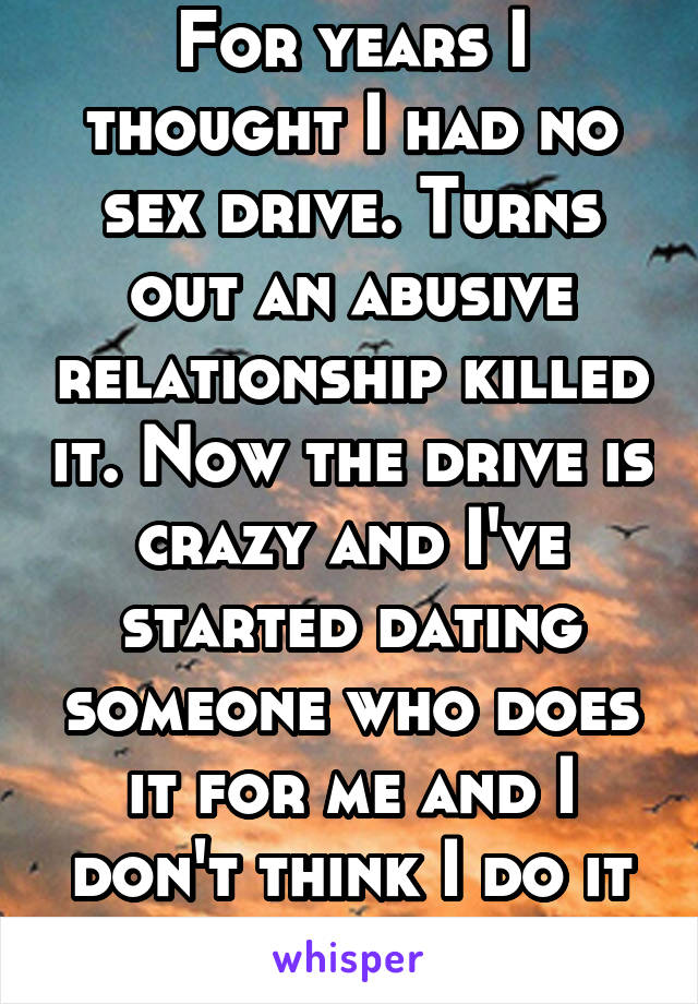 For years I thought I had no sex drive. Turns out an abusive relationship killed it. Now the drive is crazy and I've started dating someone who does it for me and I don't think I do it for him!!