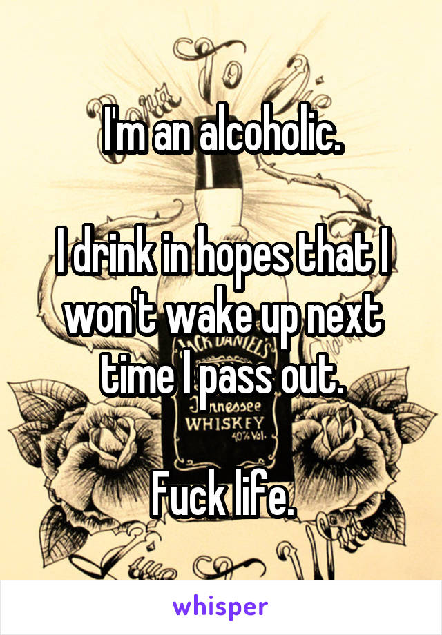 I'm an alcoholic.  I drink in hopes that I won't wake up next time I pass out.  Fuck life.