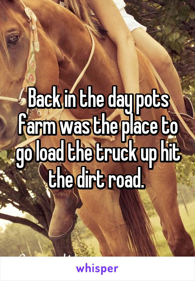 Back in the day pots farm was the place to go load the truck up hit the dirt road.
