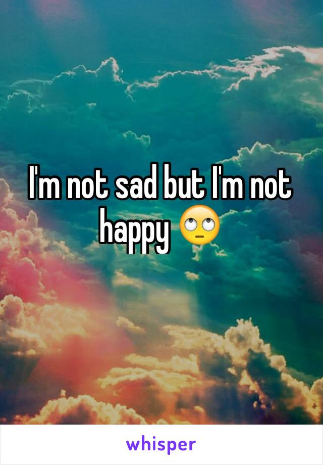 I'm not sad but I'm not happy 🙄