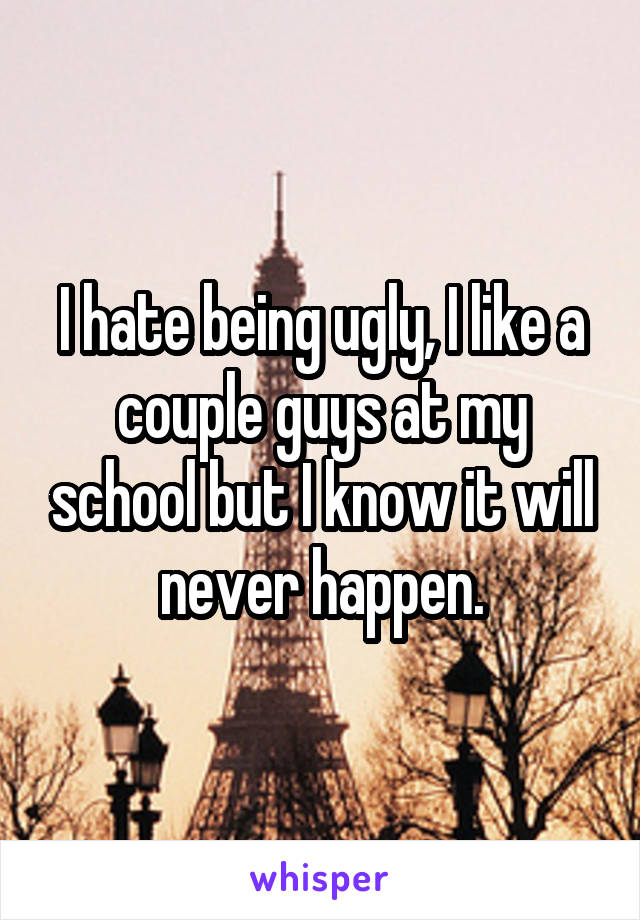 I hate being ugly, I like a couple guys at my school but I know it will never happen.