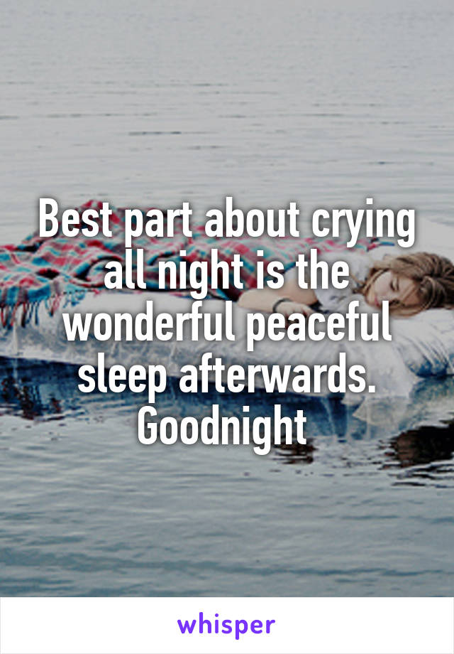 Best part about crying all night is the wonderful peaceful sleep afterwards. Goodnight