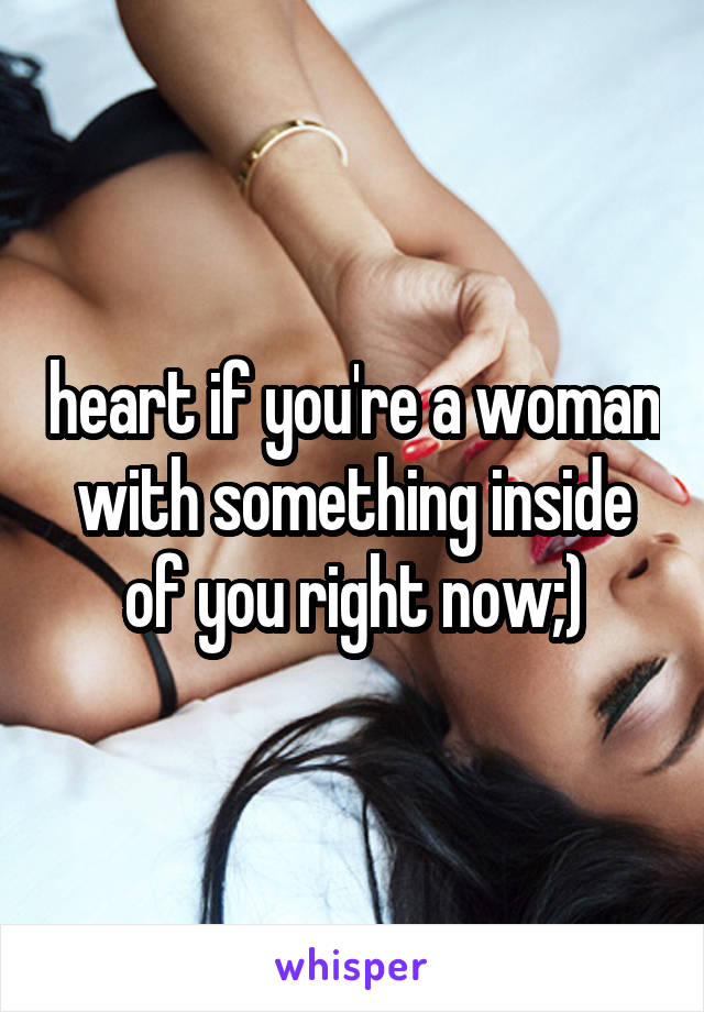 heart if you're a woman with something inside of you right now;)