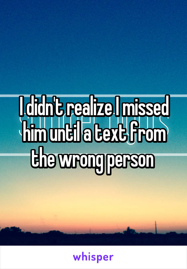 I didn't realize I missed him until a text from the wrong person