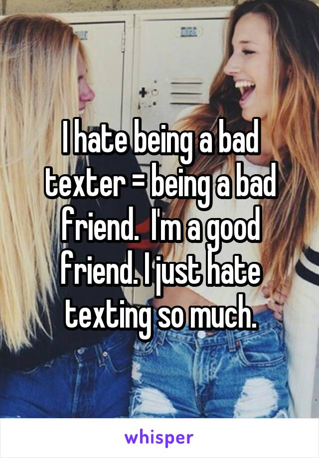 I hate being a bad texter = being a bad friend.  I'm a good friend. I just hate texting so much.