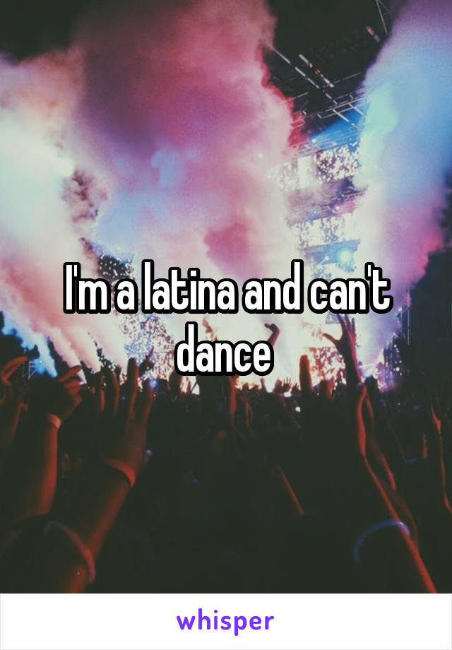 I'm a latina and can't dance