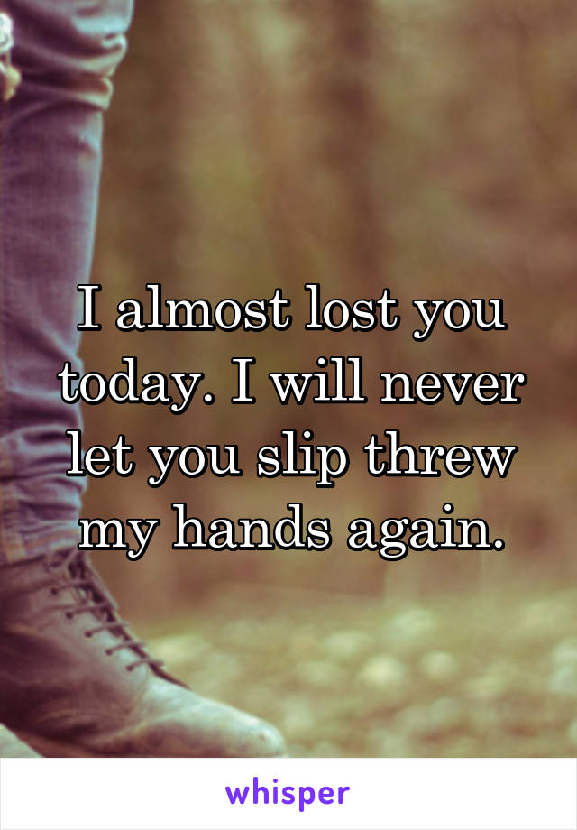 I almost lost you today. I will never let you slip threw my hands again.