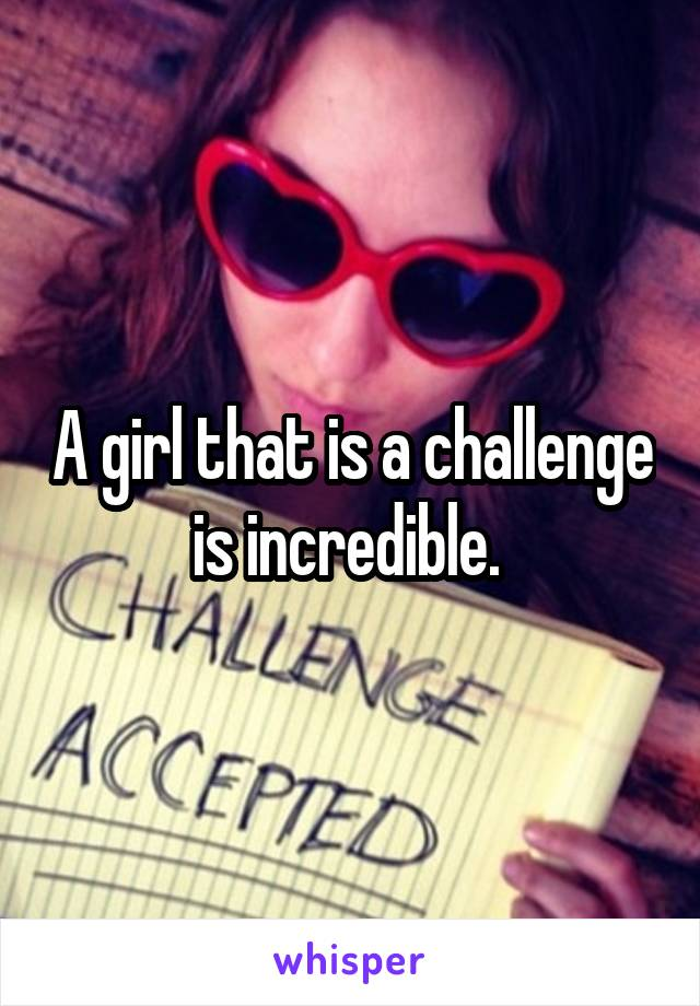 A girl that is a challenge is incredible.