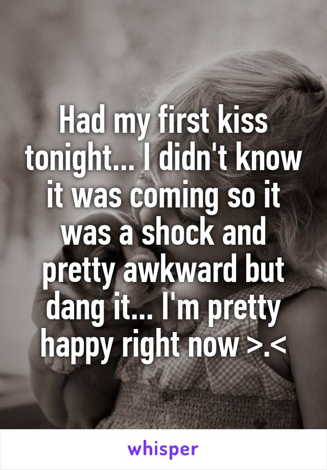 Had my first kiss tonight... I didn't know it was coming so it was a shock and pretty awkward but dang it... I'm pretty happy right now >.<