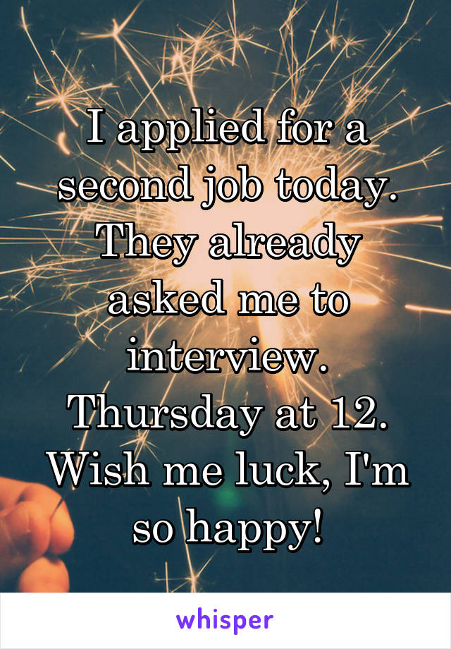 I applied for a second job today. They already asked me to interview. Thursday at 12. Wish me luck, I'm so happy!