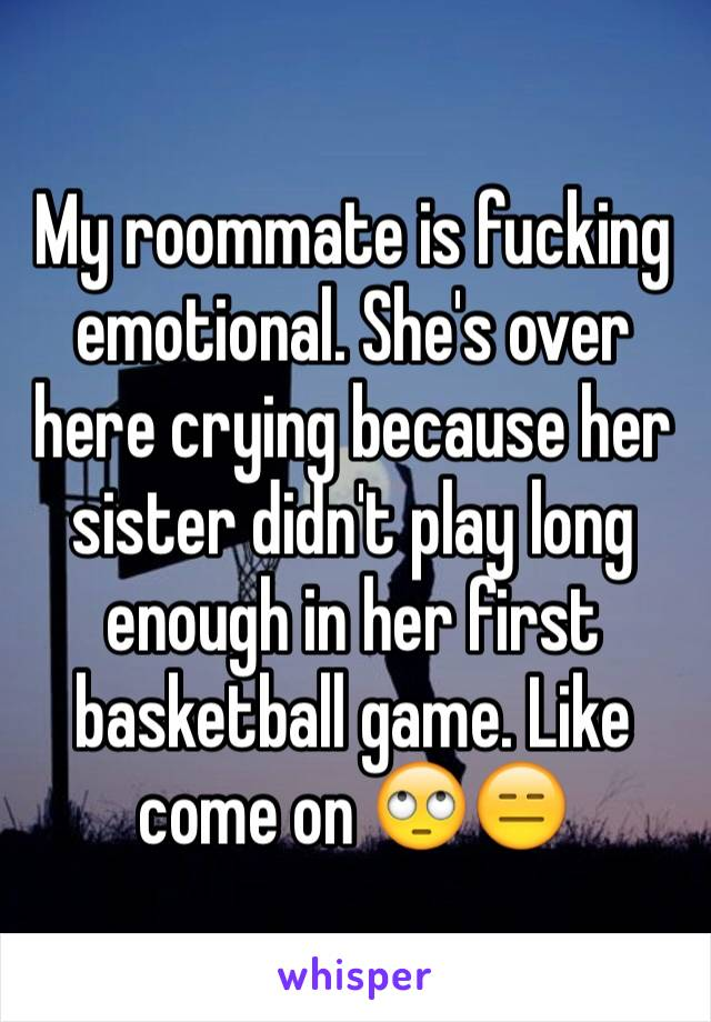 My roommate is fucking emotional. She's over here crying because her sister didn't play long enough in her first basketball game. Like come on 🙄😑