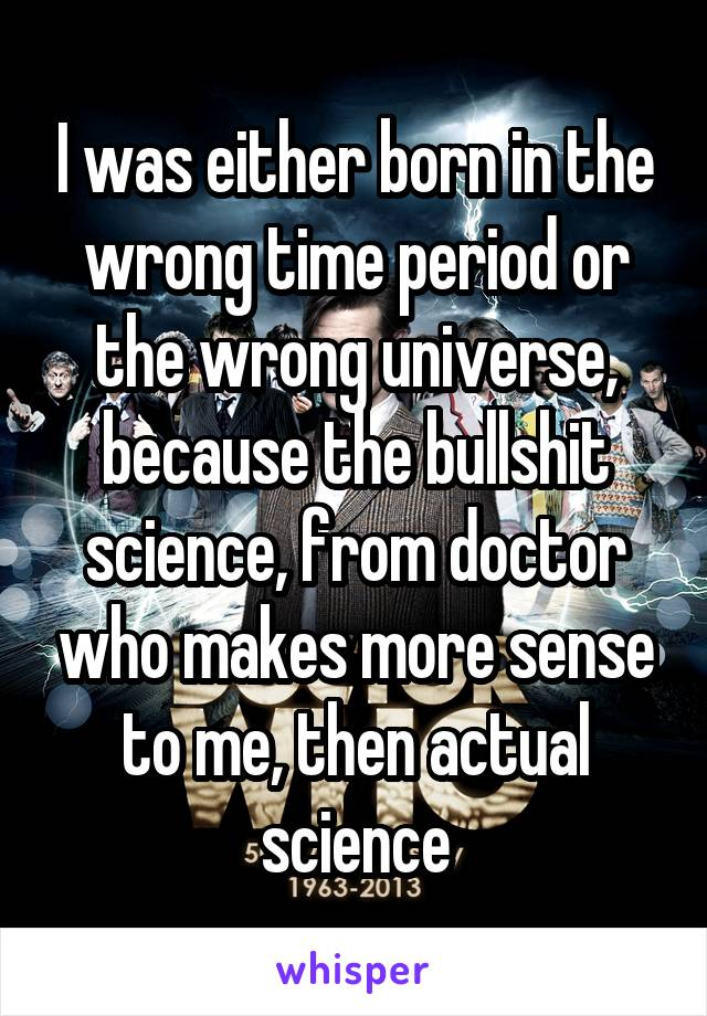 I was either born in the wrong time period or the wrong universe, because the bullshit science, from doctor who makes more sense to me, then actual science