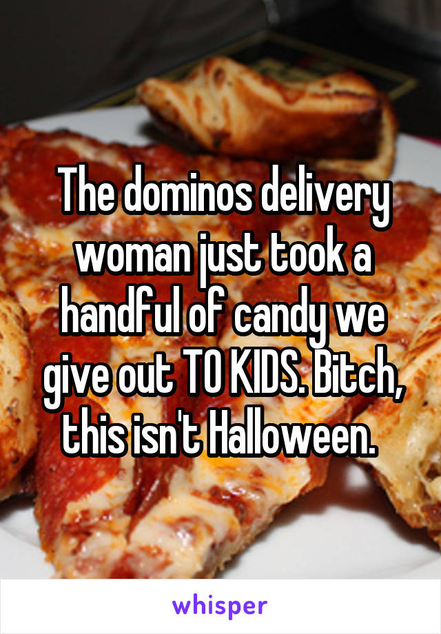 The dominos delivery woman just took a handful of candy we give out TO KIDS. Bitch, this isn't Halloween.