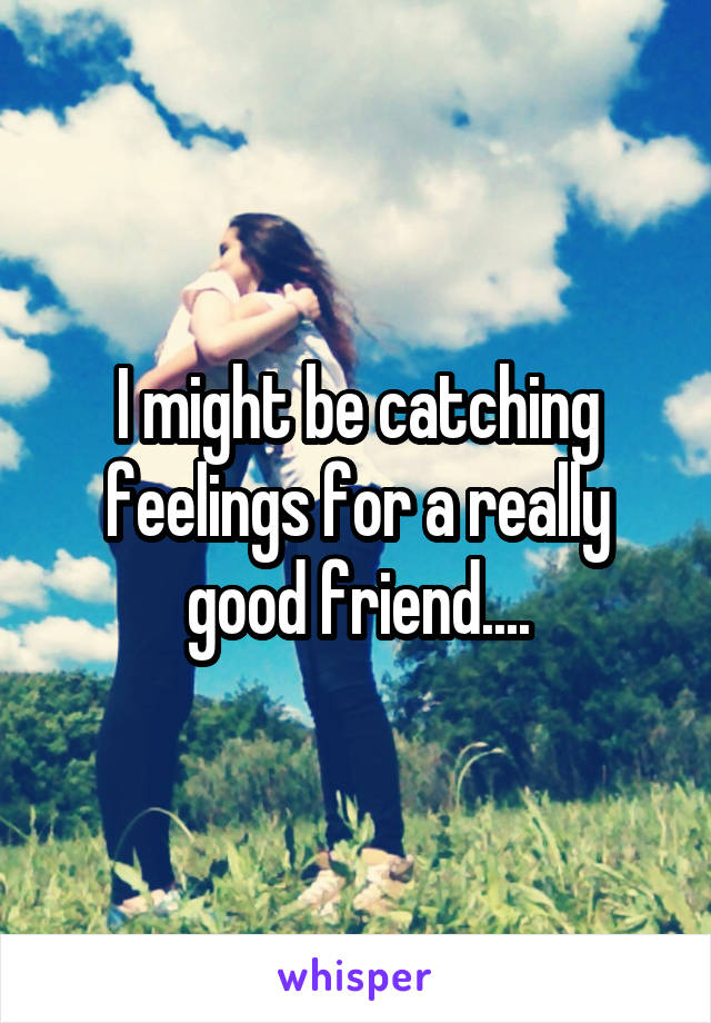 I might be catching feelings for a really good friend....