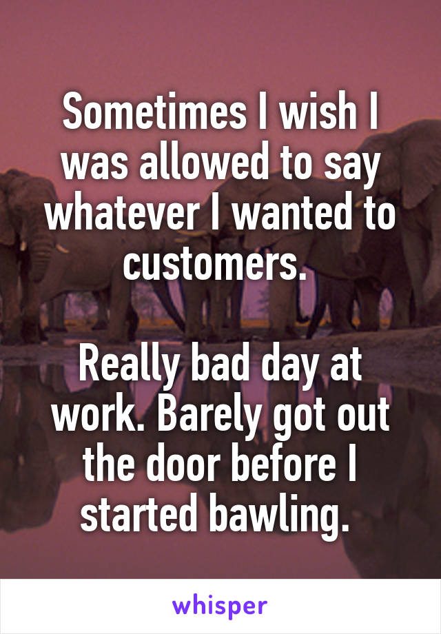 Sometimes I wish I was allowed to say whatever I wanted to customers.   Really bad day at work. Barely got out the door before I started bawling.