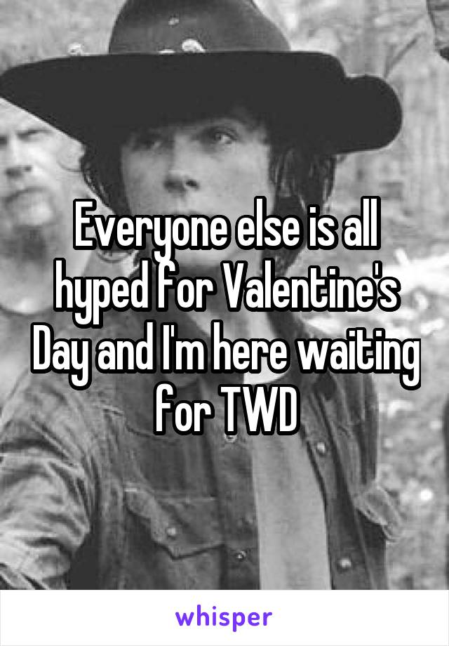 Everyone else is all hyped for Valentine's Day and I'm here waiting for TWD