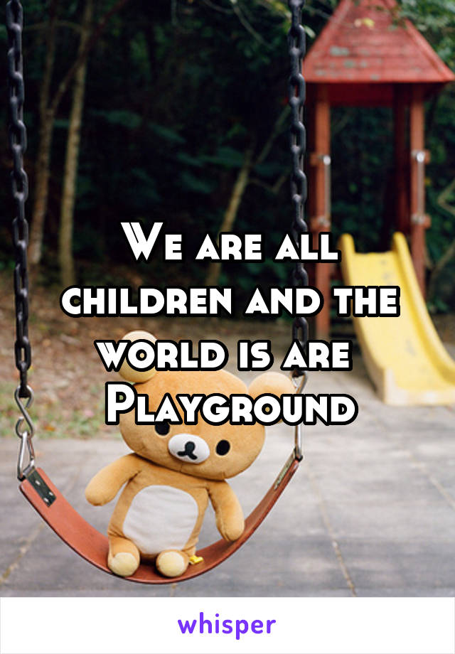 We are all children and the world is are  Playground