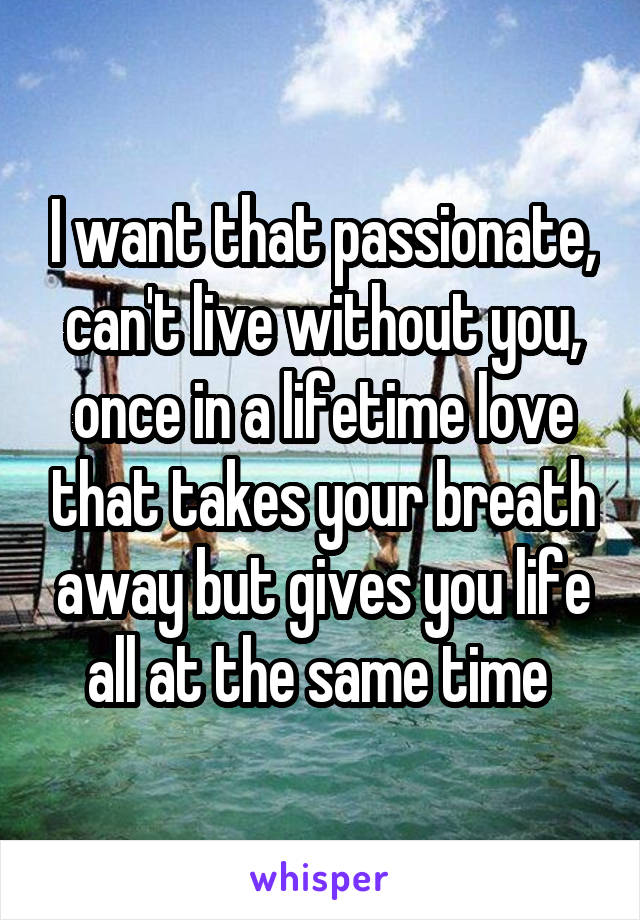 I want that passionate, can't live without you, once in a lifetime love that takes your breath away but gives you life all at the same time