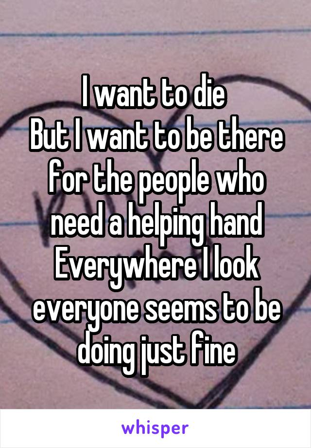 I want to die  But I want to be there for the people who need a helping hand Everywhere I look everyone seems to be doing just fine