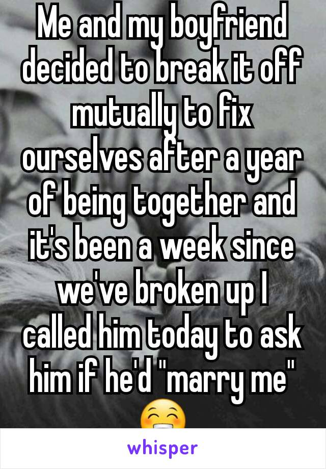 """Me and my boyfriend decided to break it off mutually to fix ourselves after a year of being together and it's been a week since we've broken up I called him today to ask him if he'd """"marry me"""" 😁"""