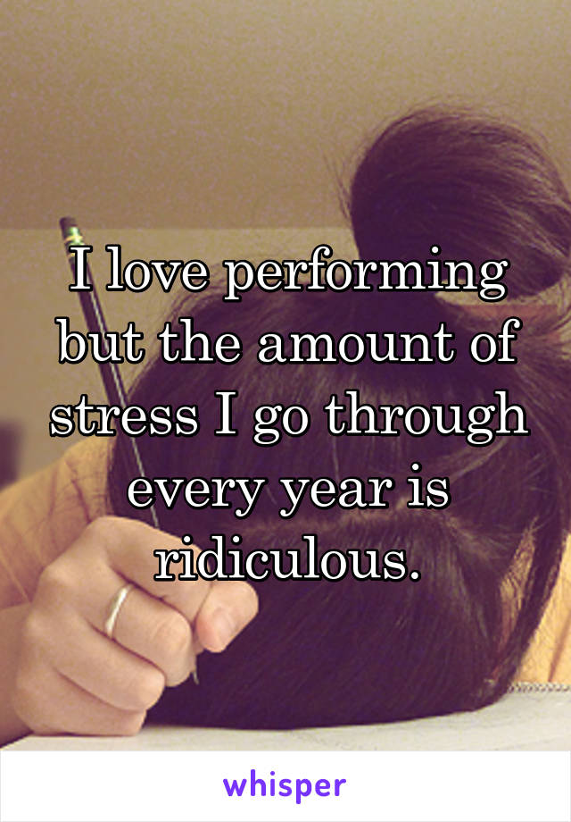 I love performing but the amount of stress I go through every year is ridiculous.