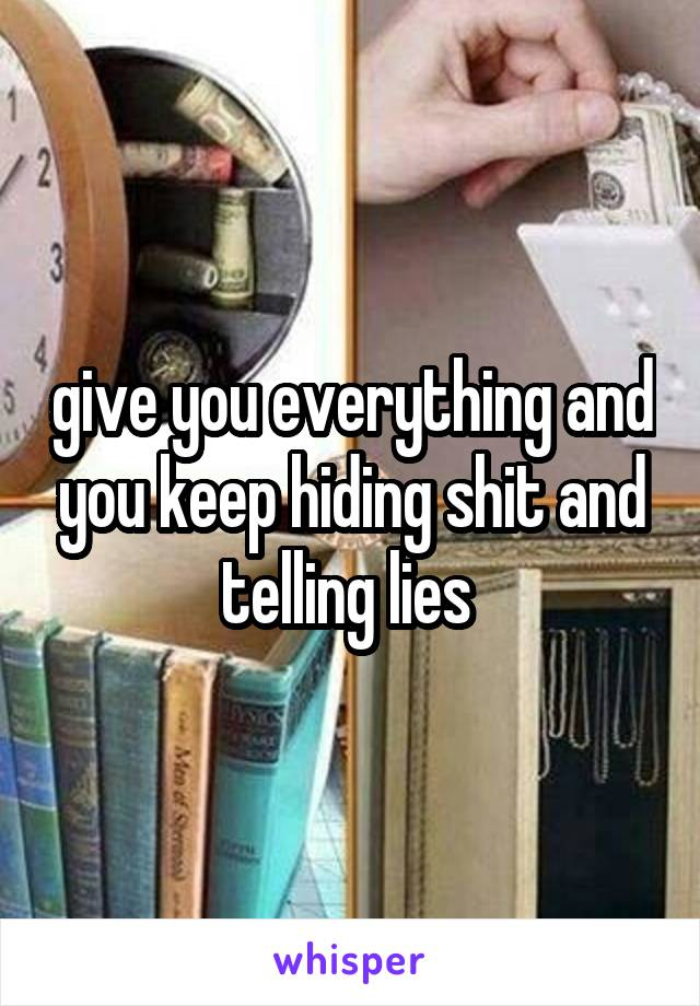 give you everything and you keep hiding shit and telling lies
