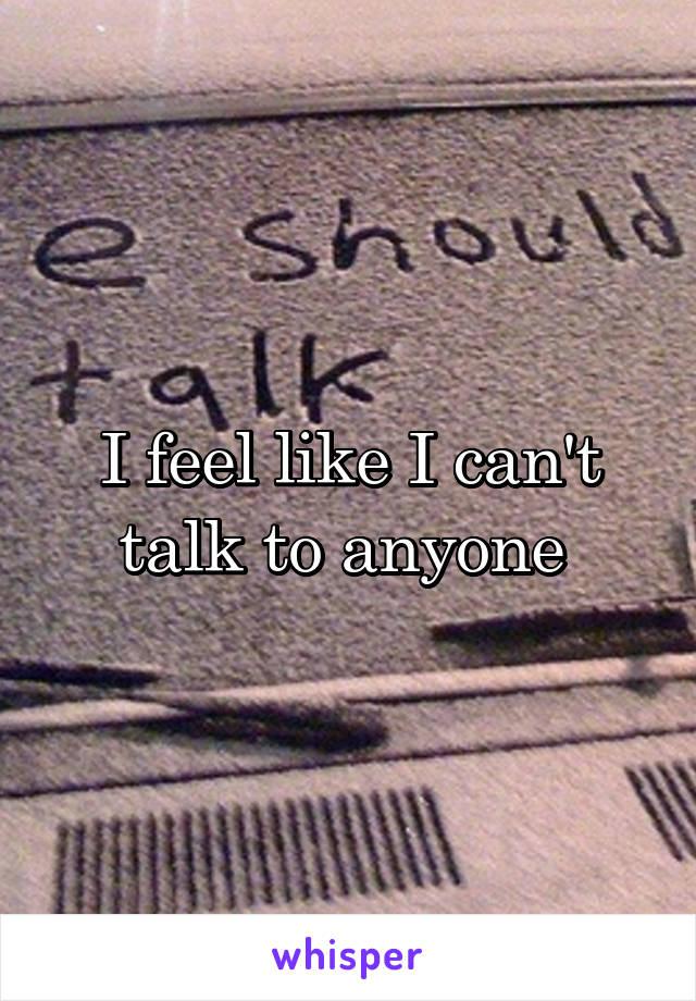 I feel like I can't talk to anyone