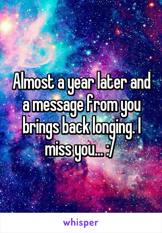 Almost a year later and a message from you brings back longing. I miss you... :/