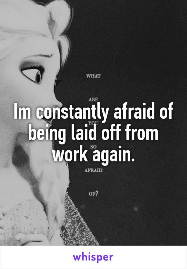 Im constantly afraid of being laid off from work again.