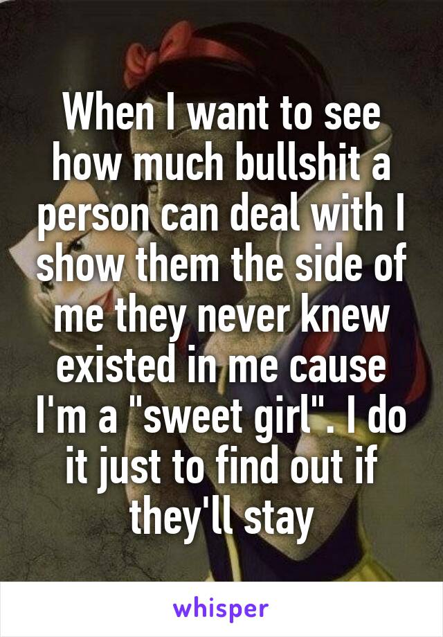 """When I want to see how much bullshit a person can deal with I show them the side of me they never knew existed in me cause I'm a """"sweet girl"""". I do it just to find out if they'll stay"""