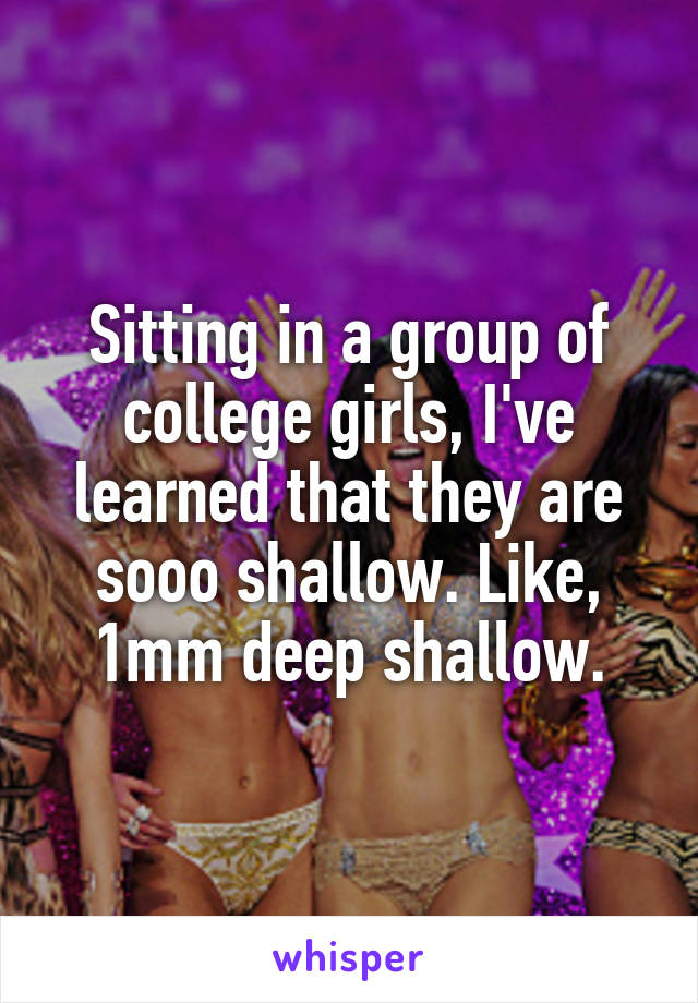 Sitting in a group of college girls, I've learned that they are sooo shallow. Like, 1mm deep shallow.
